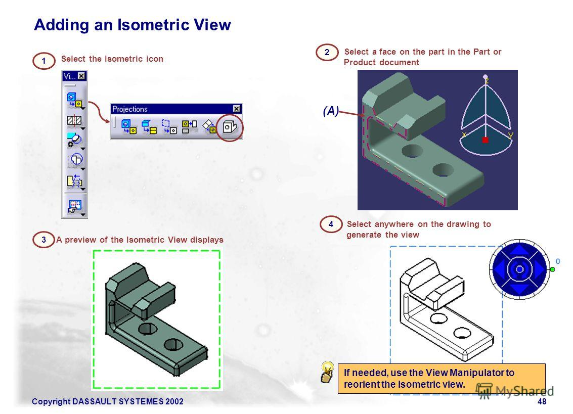 Copyright DASSAULT SYSTEMES 200248 Select the Isometric icon 1 Adding an Isometric View 3 A preview of the Isometric View displays 4 Select anywhere on the drawing to generate the view (A) 2 Select a face on the part in the Part or Product document I