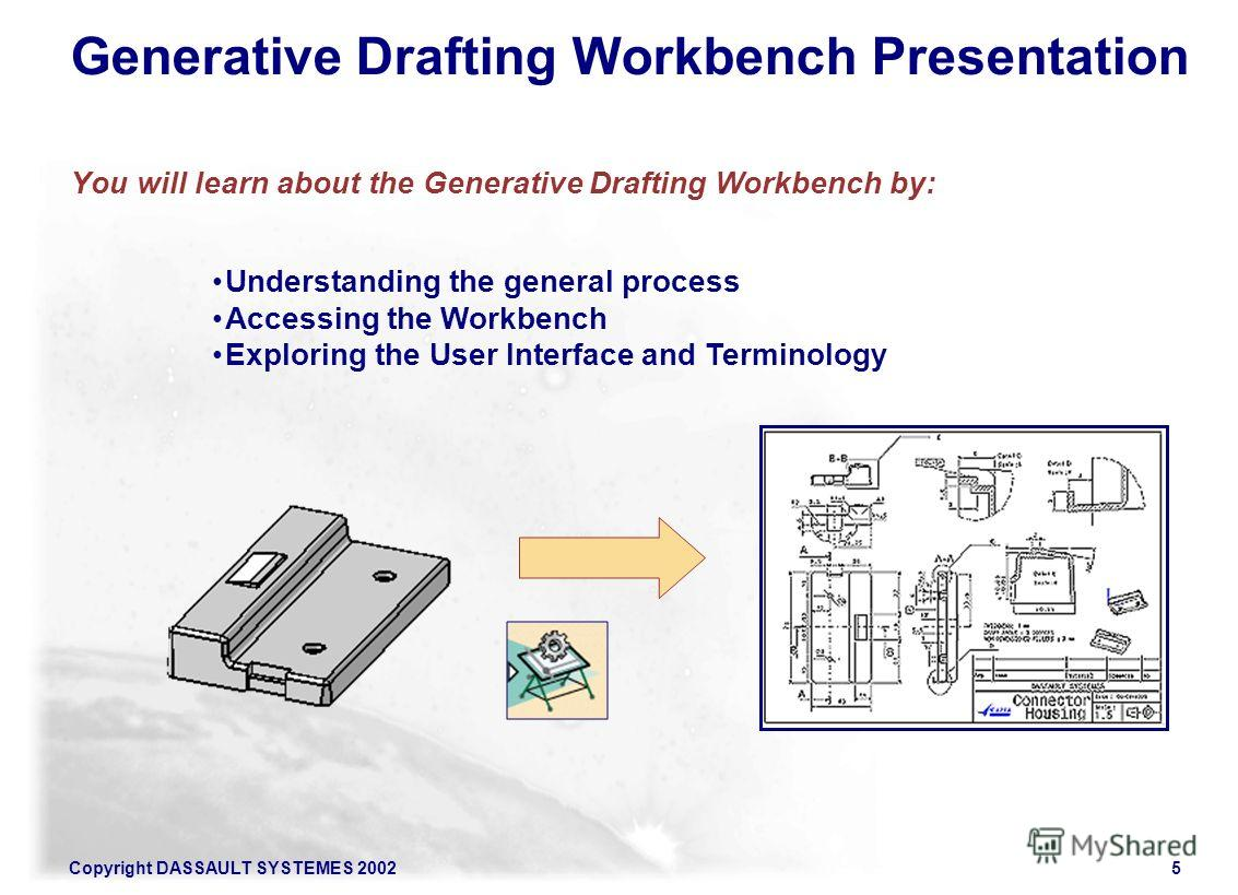 Copyright DASSAULT SYSTEMES 20025 Understanding the general process Accessing the Workbench Exploring the User Interface and Terminology Generative Drafting Workbench Presentation You will learn about the Generative Drafting Workbench by: