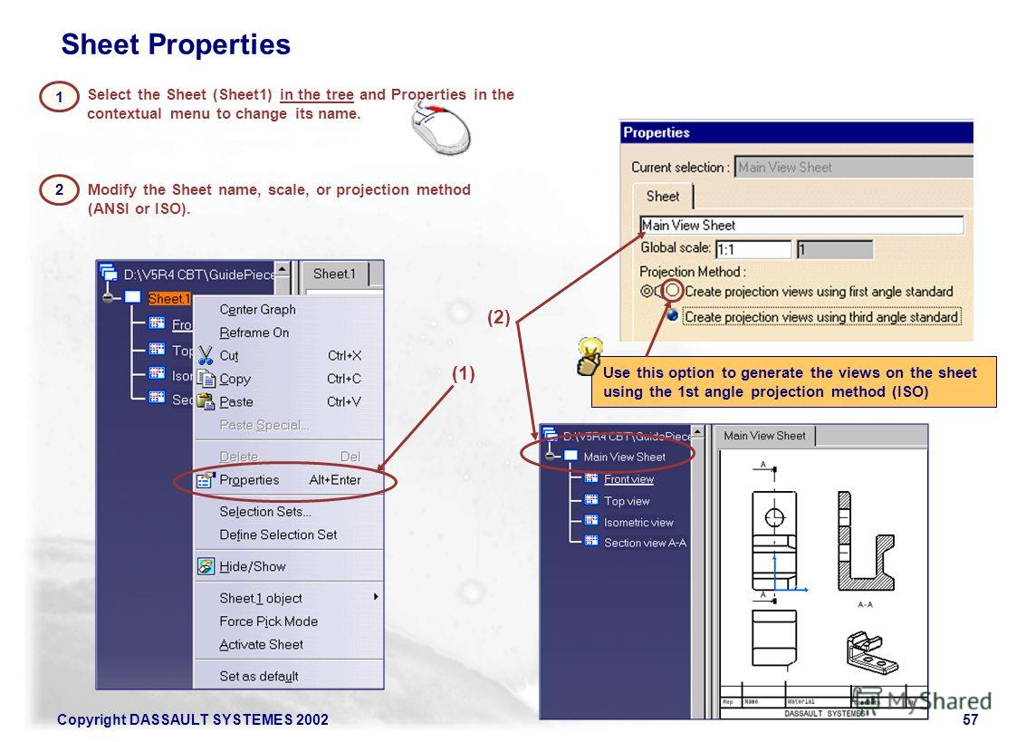 Copyright DASSAULT SYSTEMES 200257 Select the Sheet (Sheet1) in the tree and Properties in the contextual menu to change its name. 2 Use this option to generate the views on the sheet using the 1st angle projection method (ISO) 1 Modify the Sheet nam