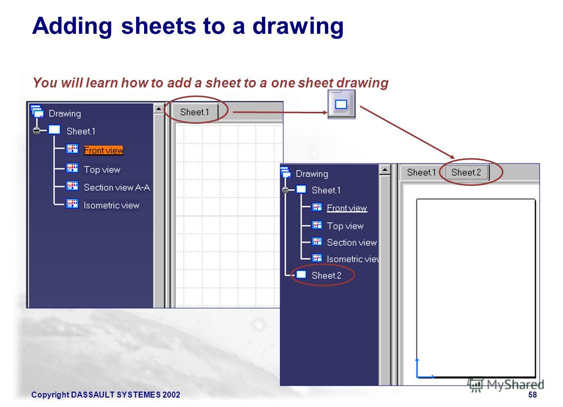 Copyright DASSAULT SYSTEMES 200258 Adding sheets to a drawing You will learn how to add a sheet to a one sheet drawing