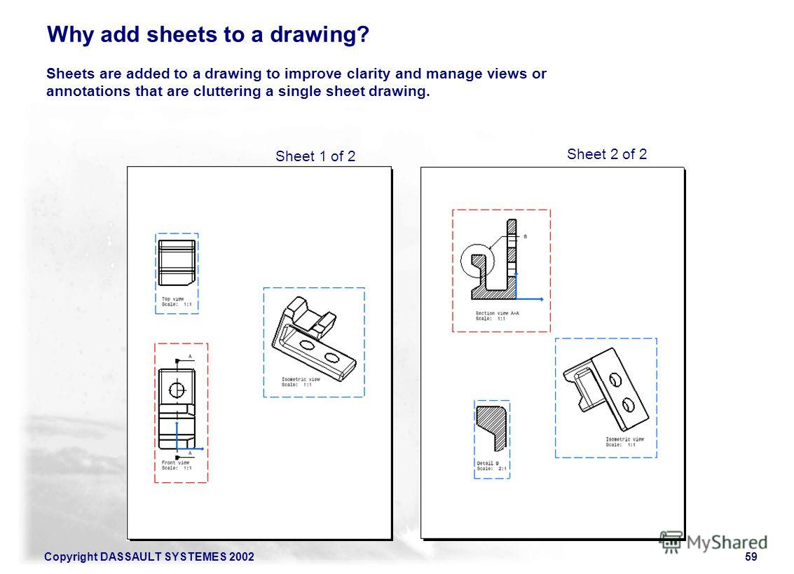 Copyright DASSAULT SYSTEMES 200259 Sheets are added to a drawing to improve clarity and manage views or annotations that are cluttering a single sheet drawing. Sheet 1 of 2 Sheet 2 of 2 Why add sheets to a drawing?