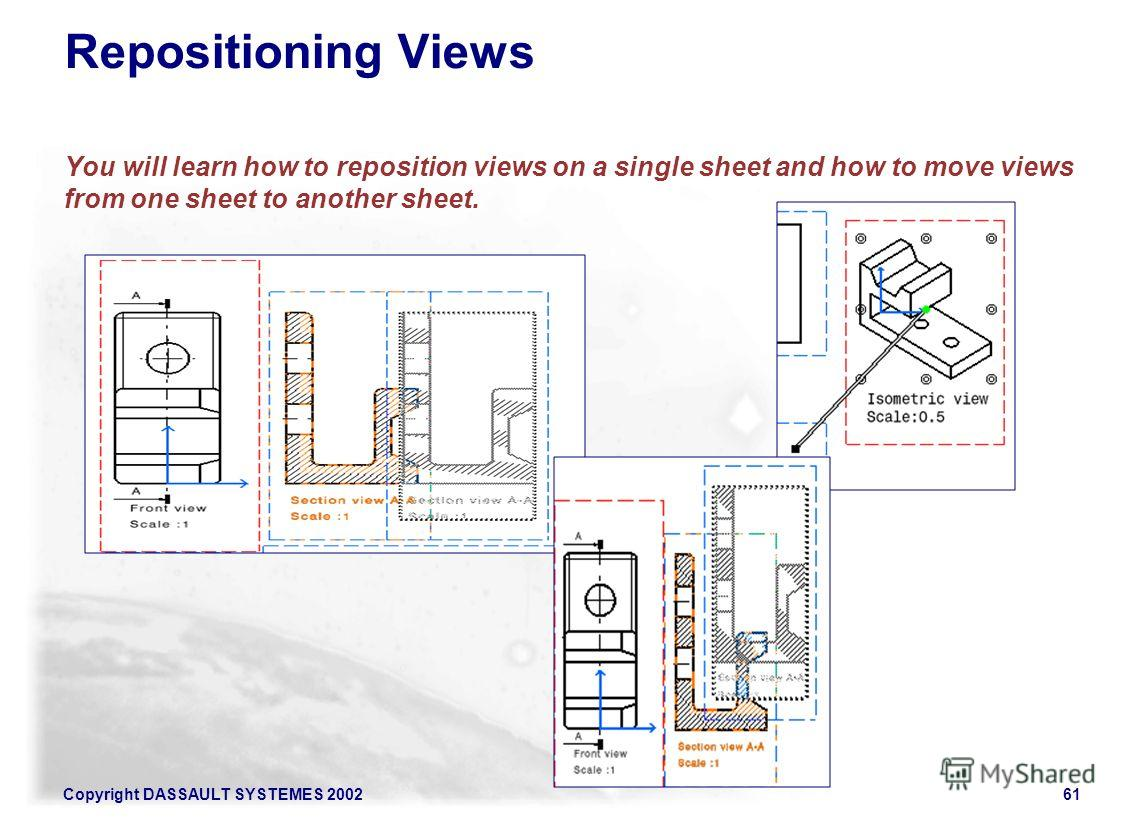 Copyright DASSAULT SYSTEMES 200261 Repositioning Views You will learn how to reposition views on a single sheet and how to move views from one sheet to another sheet.