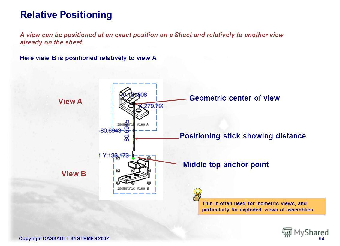 Copyright DASSAULT SYSTEMES 200264 A view can be positioned at an exact position on a Sheet and relatively to another view already on the sheet. Here view B is positioned relatively to view A Relative Positioning Positioning stick showing distance Ge