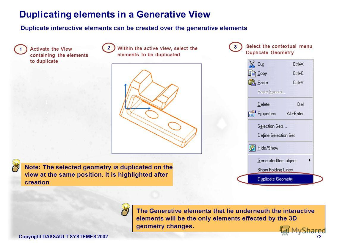 Copyright DASSAULT SYSTEMES 200272 Duplicating elements in a Generative View 1 The Generative elements that lie underneath the interactive elements will be the only elements effected by the 3D geometry changes. 3 Duplicate interactive elements can be