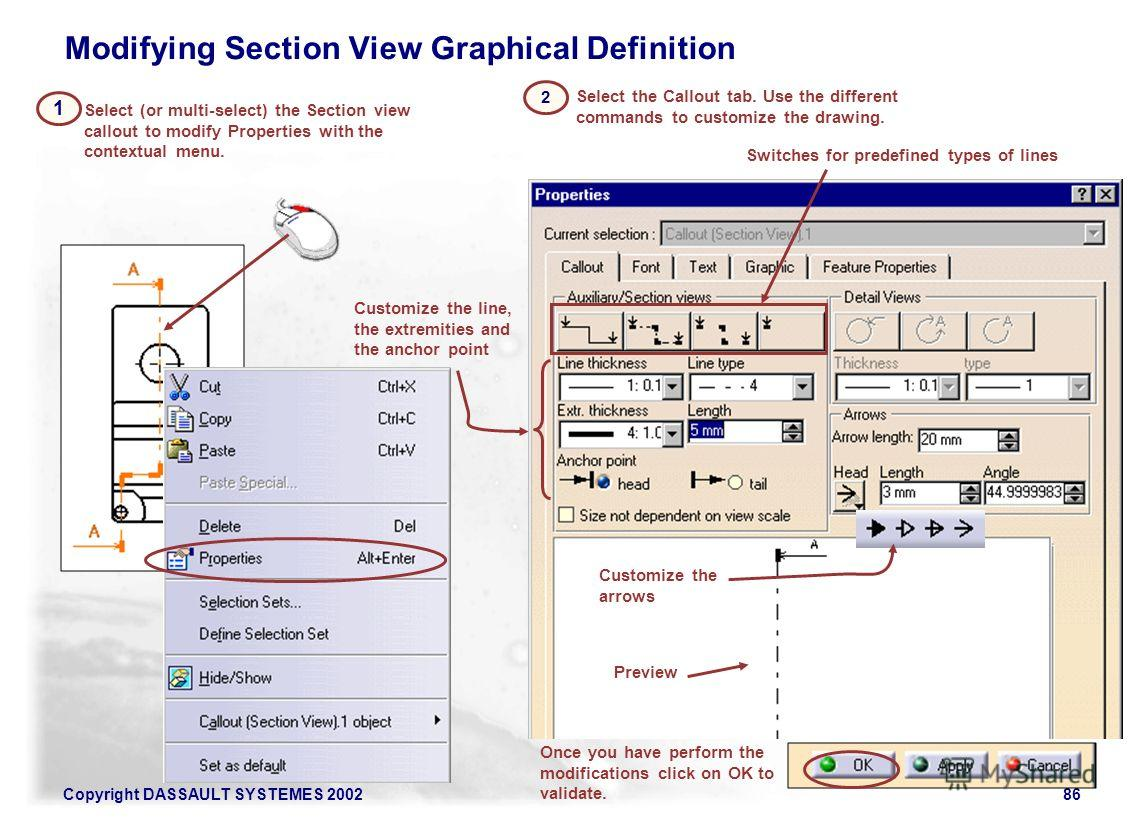 Copyright DASSAULT SYSTEMES 200286 2 Select (or multi-select) the Section view callout to modify Properties with the contextual menu. 1 Select the Callout tab. Use the different commands to customize the drawing. Preview Switches for predefined types