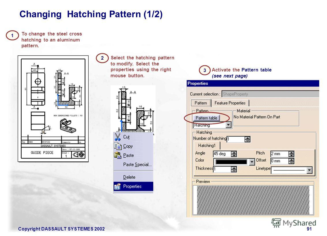 Copyright DASSAULT SYSTEMES 200291 To change the steel cross hatching to an aluminum pattern. 1 Select the hatching pattern to modify. Select the properties using the right mouse button. 2 Activate the Pattern table (see next page) 3 Changing Hatchin