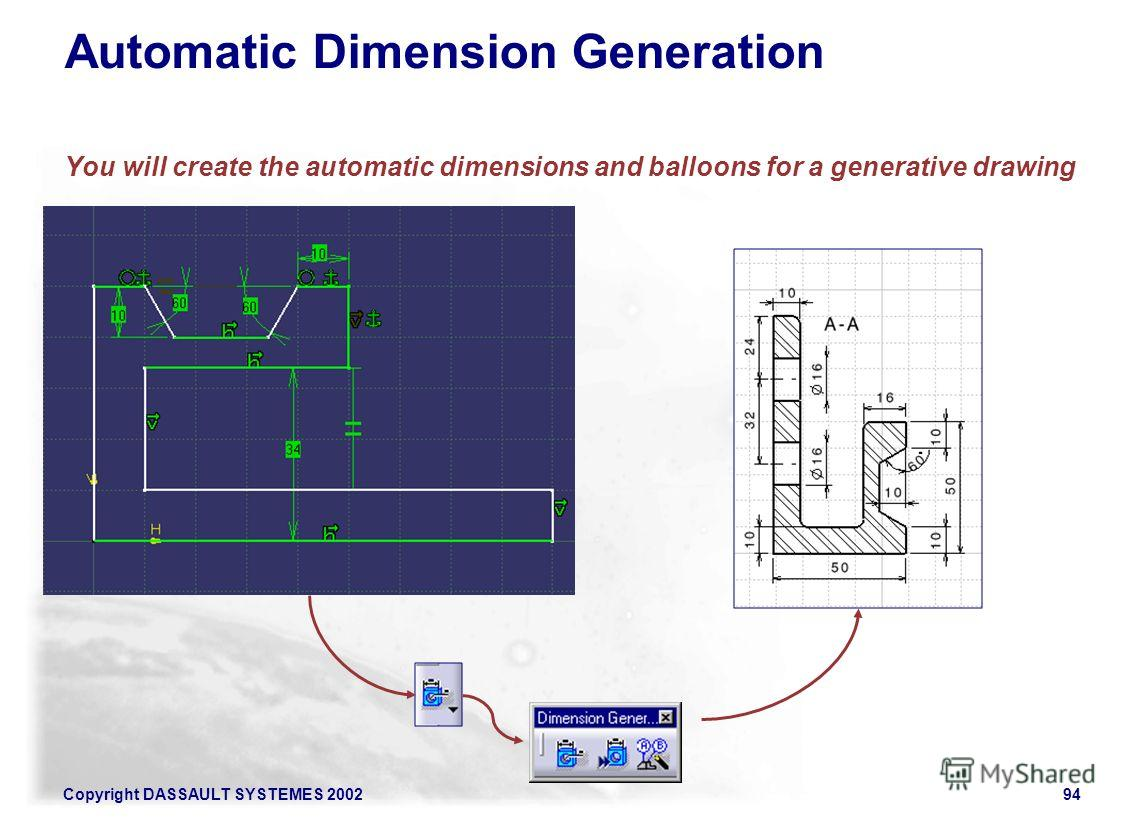 Copyright DASSAULT SYSTEMES 200294 Automatic Dimension Generation You will create the automatic dimensions and balloons for a generative drawing