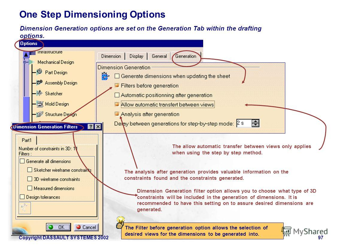 Copyright DASSAULT SYSTEMES 200297 One Step Dimensioning Options Dimension Generation filter option allows you to choose what type of 3D constraints will be included in the generation of dimensions. It is recommended to have this setting on to assure