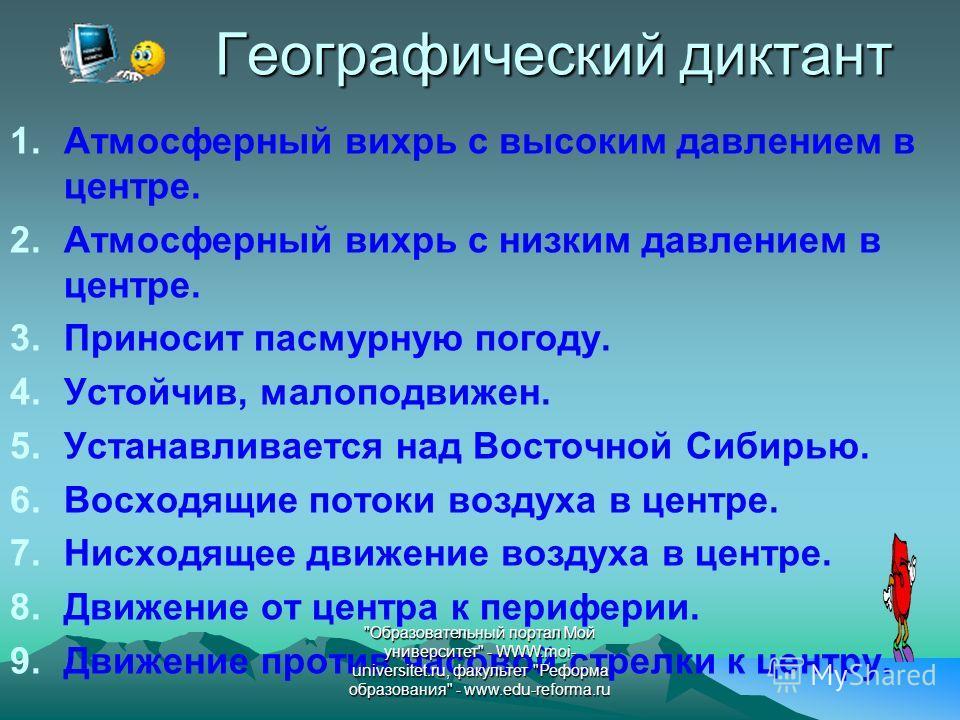 Географический диктант 1. Атмосферный вихрь с высоким давлением в центре. 2. Атмосферный вихрь с низким давлением в центре. 3. Приносит пасмурную погоду. 4.Устойчив, малоподвижен. 5. Устанавливается над Восточной Сибирью. 6. Восходящие потоки воздуха