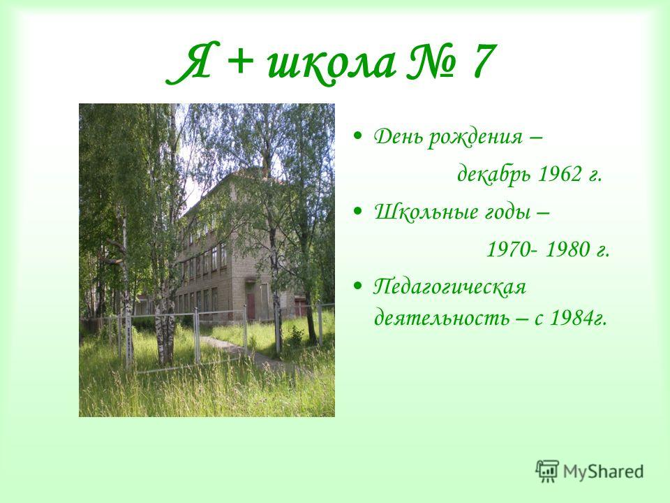 Я + школа 7 День рождения – декабрь 1962 г. Школьные годы – 1970- 1980 г. Педагогическая деятельность – с 1984 г.