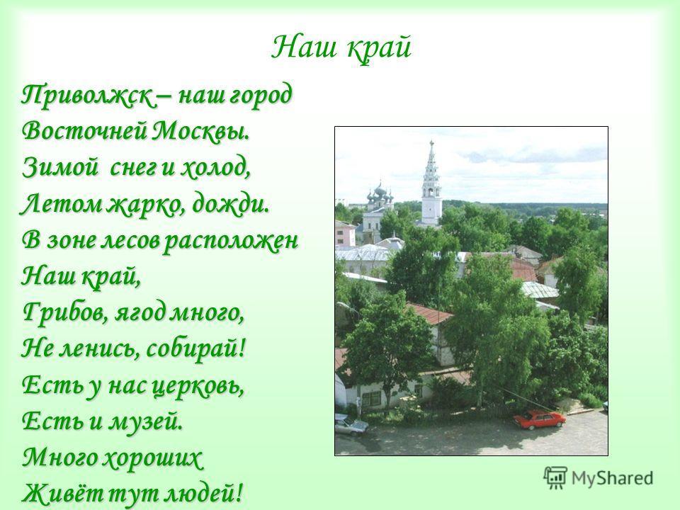 Наш край Приволжск – наш город Восточней Москвы. Зимой снег и холод, Летом жарко, дожди. В зоне лесов расположен Наш край, Грибов, ягод много, Не ленись, собирай! Есть у нас церковь, Есть и музей. Много хороших Живёт тут людей!