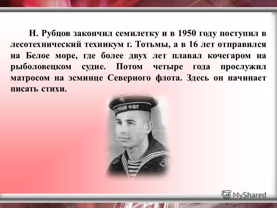Н. Рубцов закончил семилетку и в 1950 году поступил в лесотехнический техникум г. Тотьмы, а в 16 лет отправился на Белое море, где более двух лет плавал кочегаром на рыболовецком судне. Потом четыре года прослужил матросом на эсминце Северного флота.
