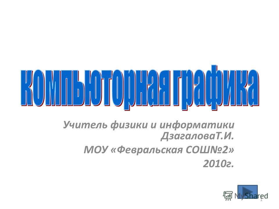 Учитель физики и информатики ДзагаловаТ.И. МОУ «Февральская СОШ2» 2010 г. 1
