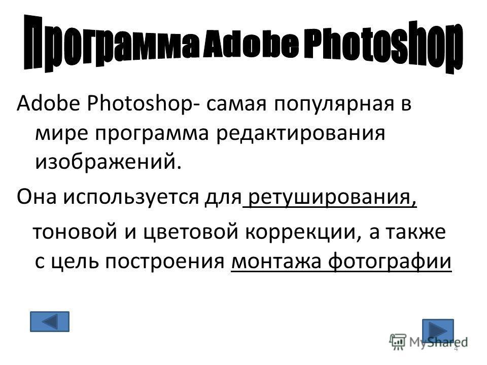 Adobe Photoshop- самая популярная в мире программа редактирования изображений. Она используется для ретуширования, тоновой и цветовой коррекции, а также с цель построения монтажа фотографии 4