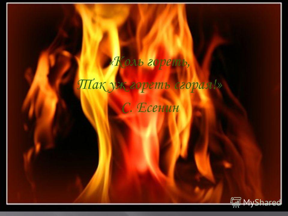 « Коль гореть, Так уж гореть сгорая!» С. Есенин
