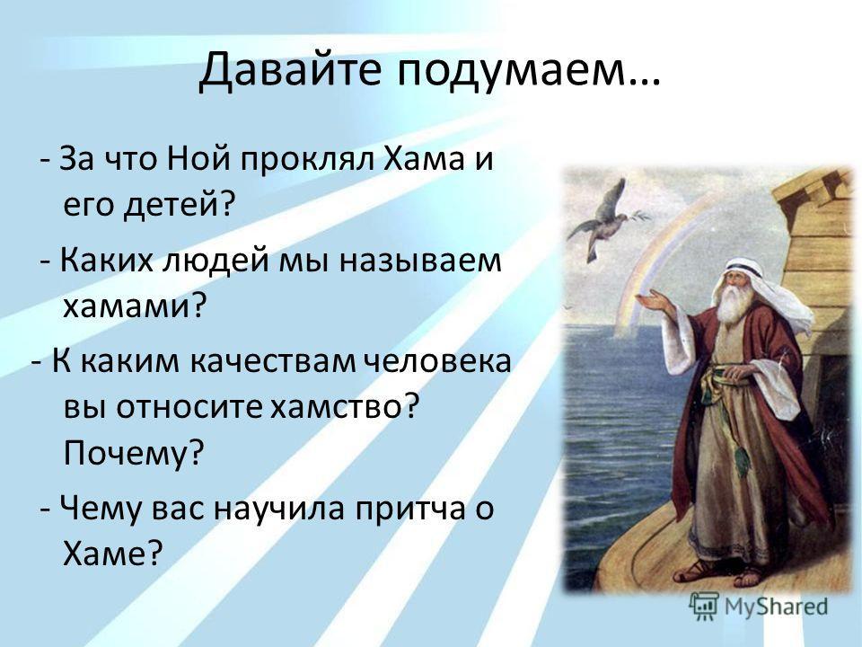 Давайте подумаем… - За что Ной проклял Хама и его детей? - Каких людей мы называем хамами? - К каким качествам человека вы относите хамство? Почему? - Чему вас научила притча о Хаме?