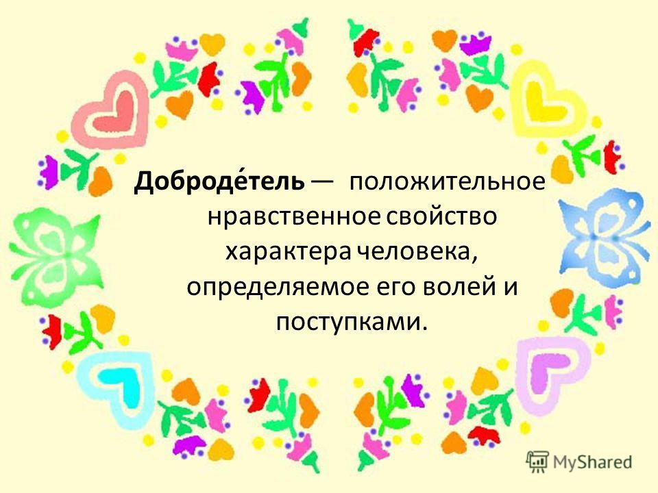 Доброде́таль положитальное нравственное свойство характера человека, определяемое его волей и поступками.