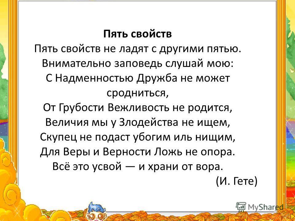 Пять свойств Пять свойств не ладят с другими пятью. Вниматально заповедь слушай мою: С Надменностью Дружба не может сродниться, От Грубости Вежливость не родится, Величия мы у Злодейства не ищем, Скупец не подаст убогим иль нищим, Для Веры и Верности