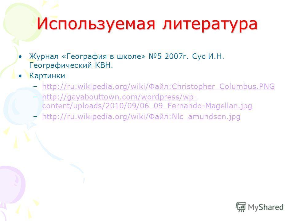 Используемая литература Журнал «География в школе» 5 2007 г. Сус И.Н. Географический КВН. Картинки –http://ru.wikipedia.org/wiki/Файл:Christopher_Columbus.PNGhttp://ru.wikipedia.org/wiki/Файл:Christopher_Columbus.PNG –http://gayabouttown.com/wordpres