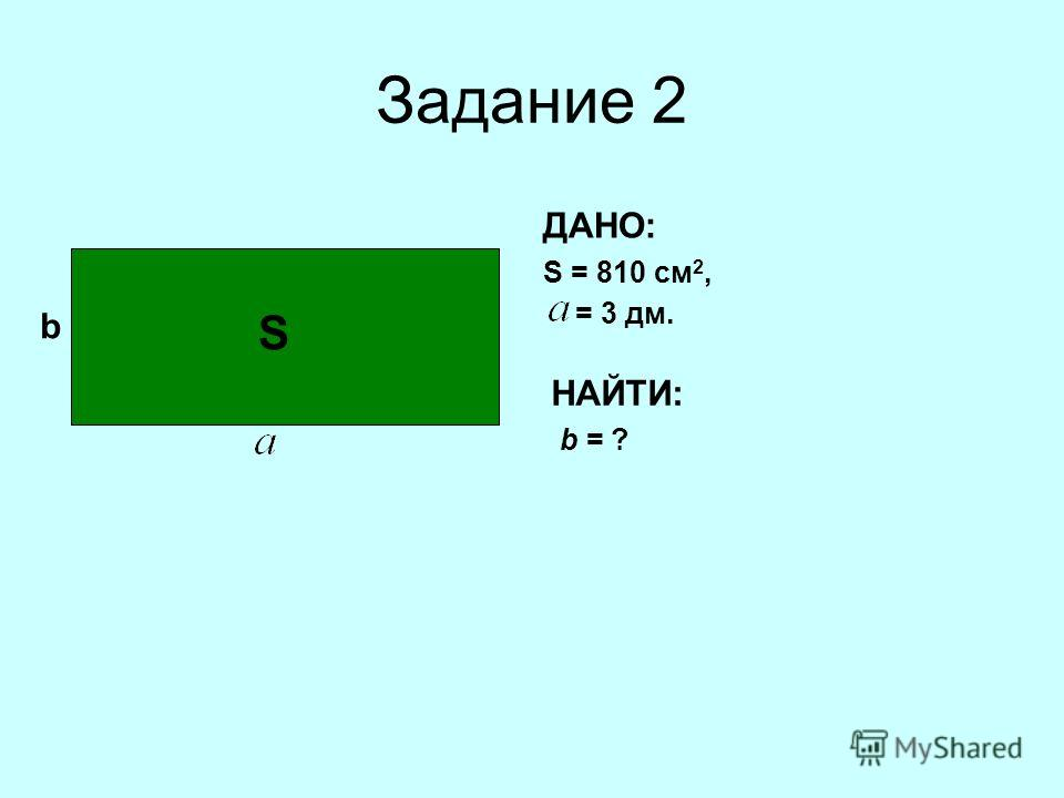 Задание 2 b ДАНО: S = 810 см 2, = 3 дм. НАЙТИ: b = ? S