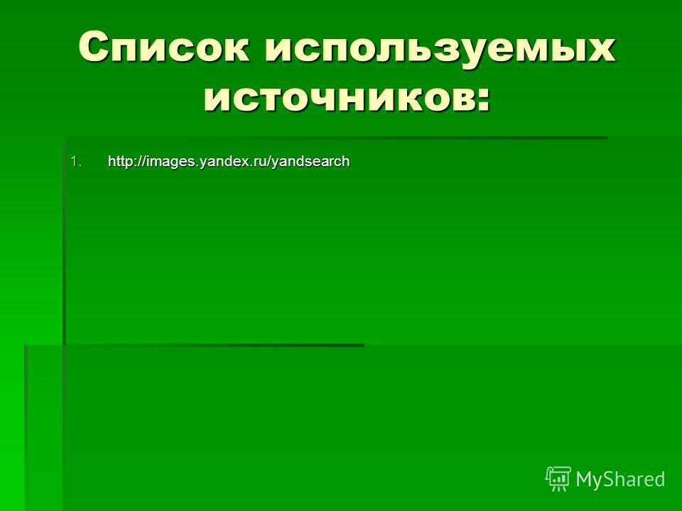 Список используемых источников: 1.http://images.yandex.ru/yandsearch
