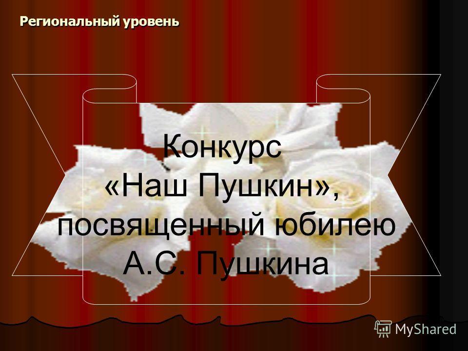 Региональный уровень Конкурс «Наш Пушкин», посвященный юбилею А.С. Пушкина