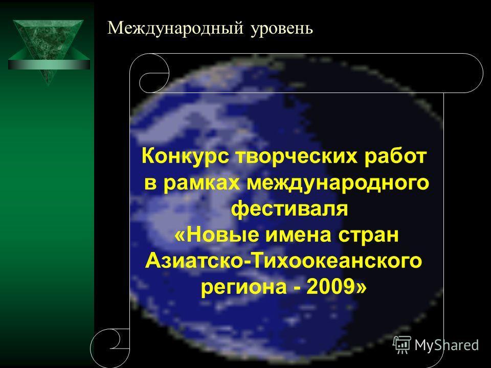 Международный уровень Конкурс творческих работ в рамках международного фестиваля «Новые имена стран Азиатско-Тихоокеанского региона - 2009»