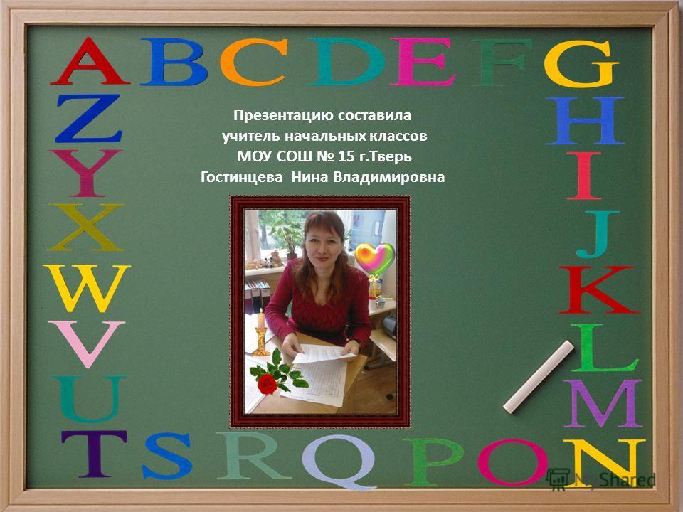 Презентацию составила учитель начальных классов МОУ СОШ 15 г.Тверь Гостинцева Нина Владимировна