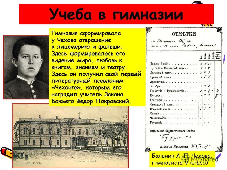 Бальник А. П. Чехова, гимназиста V класса Гимназия сформировала у Чехова отвращение к лицемерию и фальши. Здесь формировалось его видение мира, любовь к книгам, знаниям и театру. Здесь он получил свой первый литературный псевдоним «Чехонте», которым
