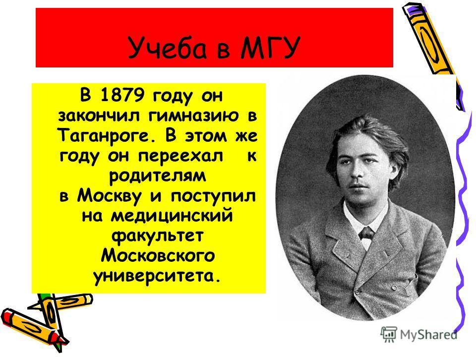 Учеба в МГУ В 1879 году он закончил гимназию в Таганроге. В этом же году он переехал к родителям в Москву и поступил на медицинский факультет Московского университета.