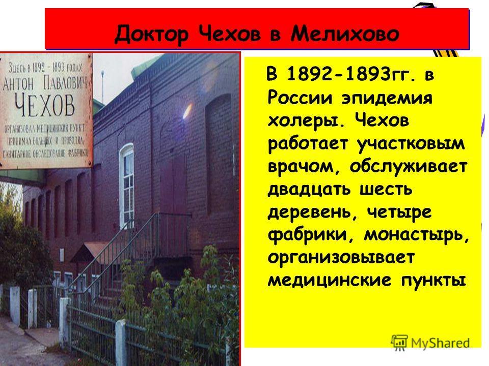 Доктор Чехов в Мелихово В 1892-1893 гг. в России эпидемия холеры. Чехов работает участковым врачом, обслуживает двадцать шесть деревень, четыре фабрики, монастырь, организовывает медицинские пункты