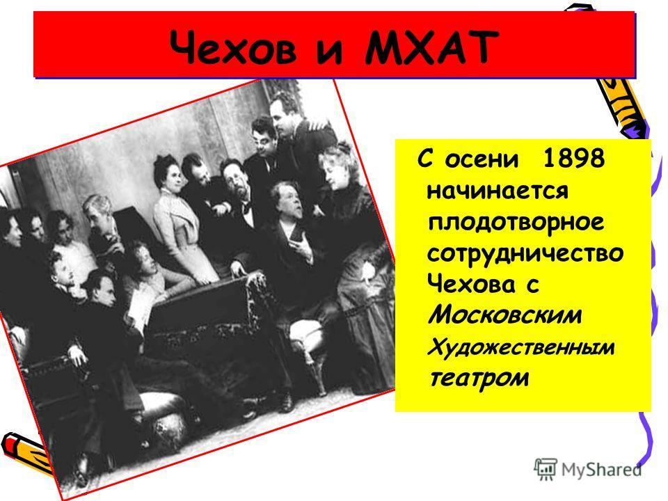 С осени 1898 начинается плодотворное сотрудничество Чехова с Московским Художественным театром Чехов и МХАТ