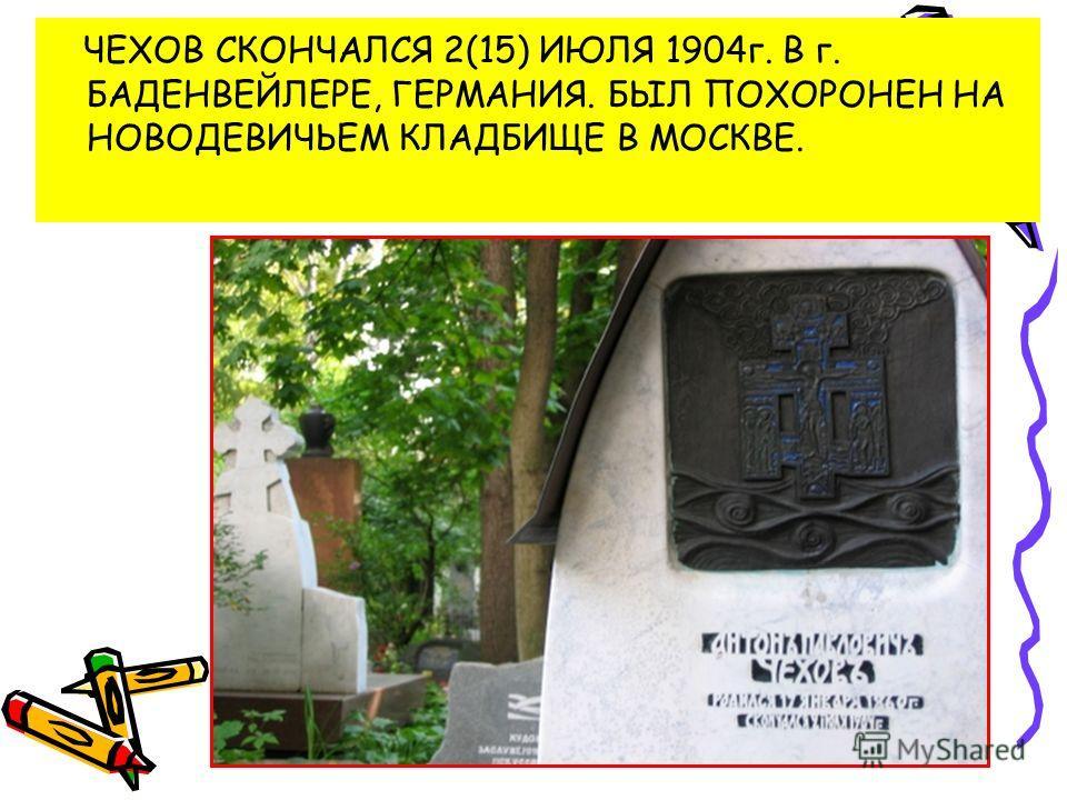 ЧЕХОВ СКОНЧАЛСЯ 2(15) ИЮЛЯ 1904 г. В г. БАДЕНВЕЙЛЕРЕ, ГЕРМАНИЯ. БЫЛ ПОХОРОНЕН НА НОВОДЕВИЧЬЕМ КЛАДБИЩЕ В МОСКВЕ.