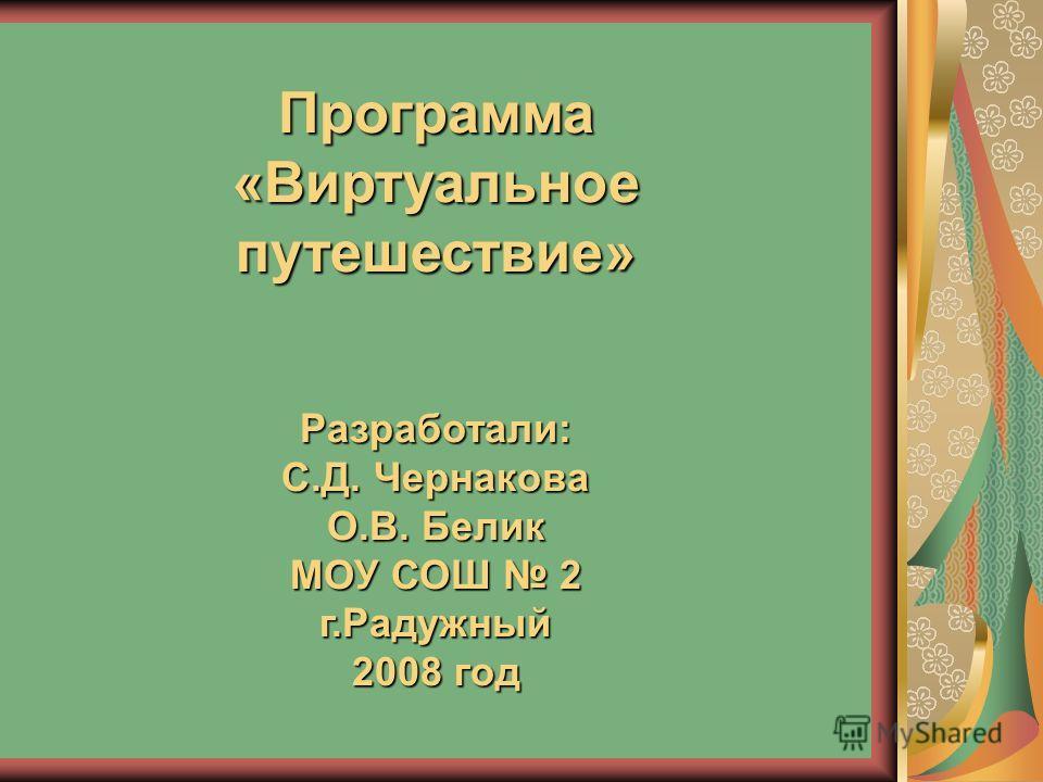 Программа «Виртуальное путешествие» Разработали: С.Д. Чернакова О.В. Белик МОУ СОШ 2 г.Радужный 2008 год