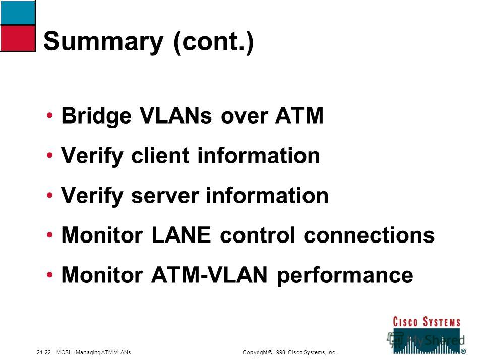 21-22MCSIManaging ATM VLANs Copyright © 1998, Cisco Systems, Inc. Summary (cont.) Bridge VLANs over ATM Verify client information Verify server information Monitor LANE control connections Monitor ATM-VLAN performance
