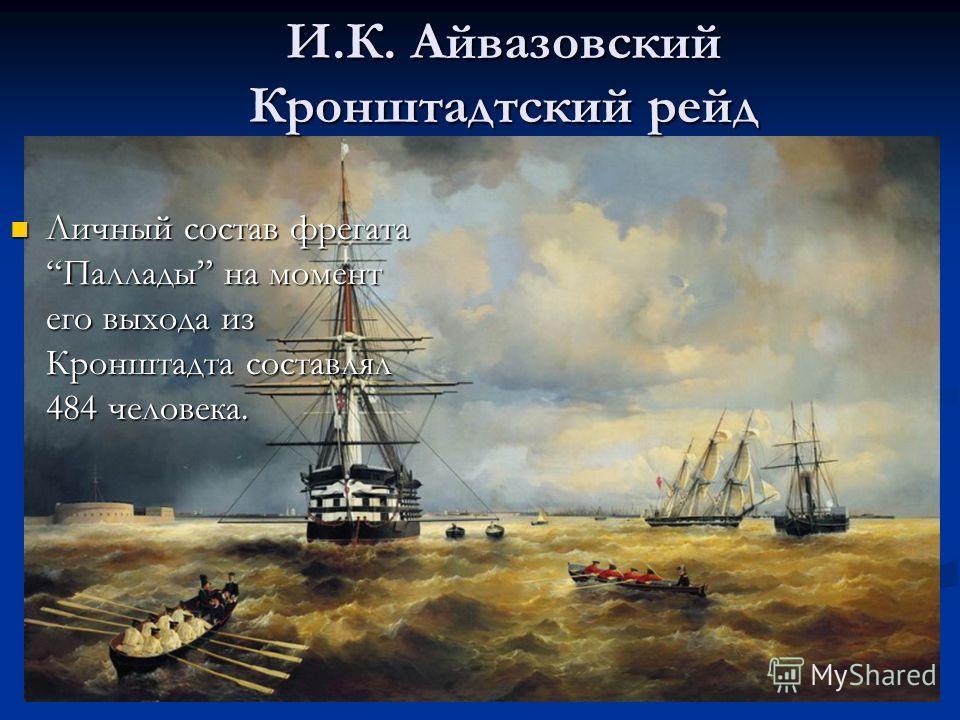Личный состав фрегата Паллады на момент его выхода из Кронштадта составлял 484 человека. Личный состав фрегата Паллады на момент его выхода из Кронштадта составлял 484 человека. И.К. Айвазовский Кронштадтский рейд