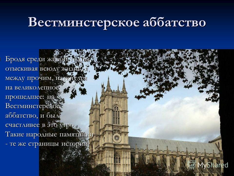 Вестминстерское аббатство Бродя среди живой толпы, отыскивая всюду жизнь, я, между прочим, наткнулся на великолепное прошедшее: на Вестминстерское аббатство, и был счастливее в это утро. Такие народные памятники - те же страницы истории. Бродя среди
