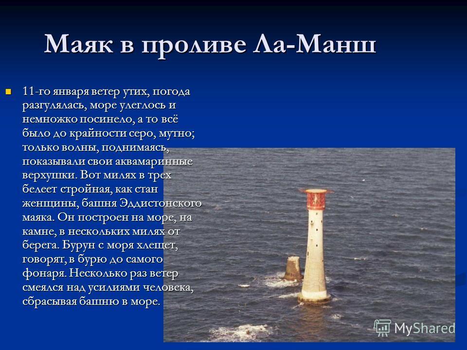 Маяк в проливе Ла-Манш 11-го января ветер утих, погода разгулялась, море улеглось и немножко посинело, а то всё было до крайности серо, мутно; только волны, поднимаясь, показывали свои аквамаринные верхушки. Вот милях в трех белеет стройная, как стан