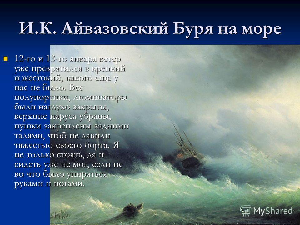 И.К. Айвазовский Буря на море 12-го и 13-го января ветер уже превратился в крепкий и жестокий, какого еще у нас не было. Все полупортики, люминаторы были наглухо закрыты, верхние паруса убраны, пушки закреплены задними талями, чтоб не давили тяжестью