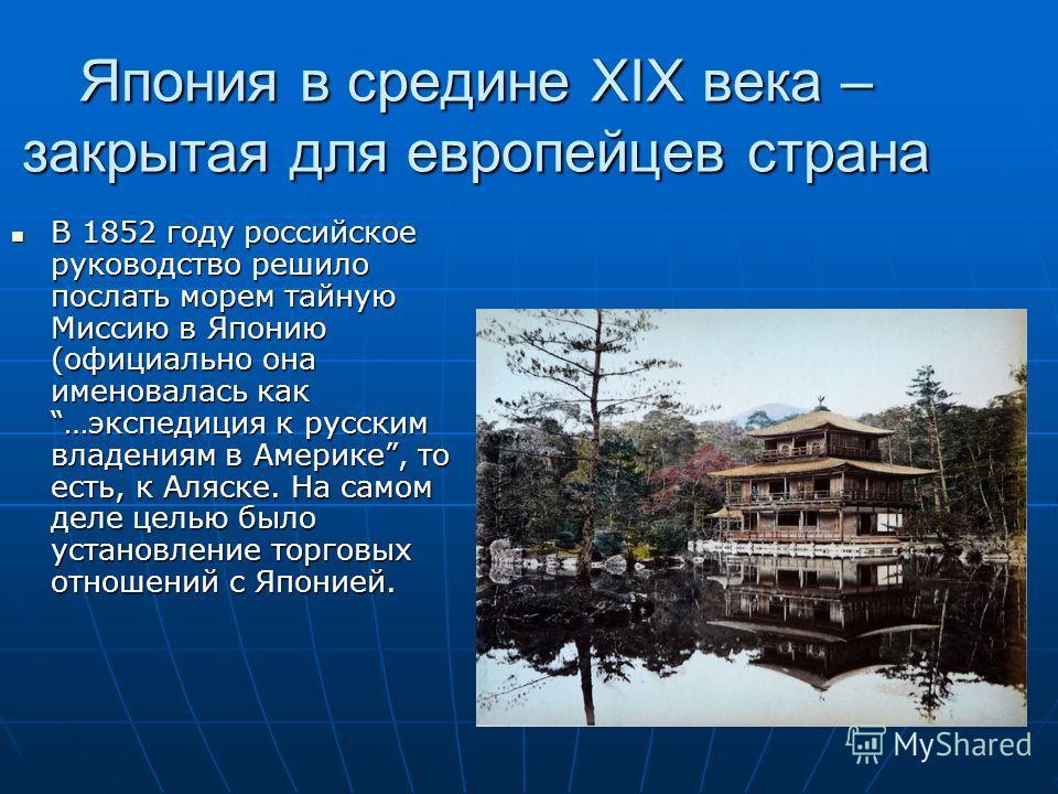 Япония в средине XIX века – закрытая для европейцев страна В 1852 году российское руководство решило послать морем тайную Миссию в Японию (официально она именовалась как …экспедиция к русским владениям в Америке, то есть, к Аляске. На самом деле цель