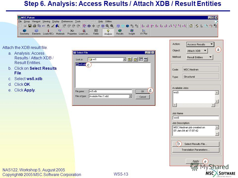 WS5-13 NAS122, Workshop 5, August 2005 Copyright 2005 MSC.Software Corporation Step 6. Analysis: Access Results / Attach XDB / Result Entities Attach the XDB result file. a.Analysis: Access Results / Attach XDB / Result Entities. b.Click on Select Re
