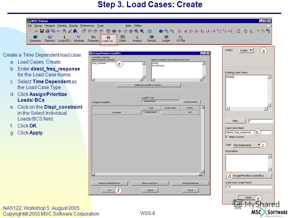 WS5-8 NAS122, Workshop 5, August 2005 Copyright 2005 MSC.Software Corporation Step 3. Load Cases: Create Create a Time Dependent load case. a.Load Cases: Create b.Enter direct_freq_response for the Load Case Name. c.Select Time Dependent as the Load