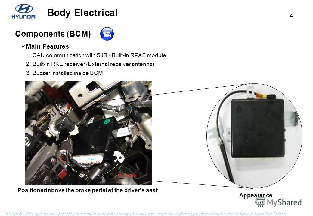 4 Body Electrical Copyright 2009 All rights reserved. No part of this material may be reproduced, stored in any retrieval system or transmitted in any form or by any means without the written permission of Hyundai Motor Company. Components (BCM) Main