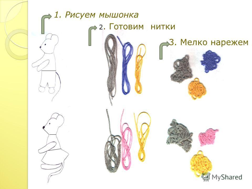 1. Рисуем мышонка 2. Готовим нитки 3. Мелко нарежем