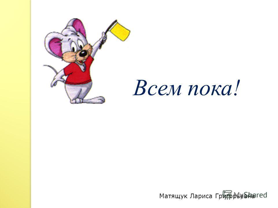 Всем пока! Матящук Лариса Григорьевна
