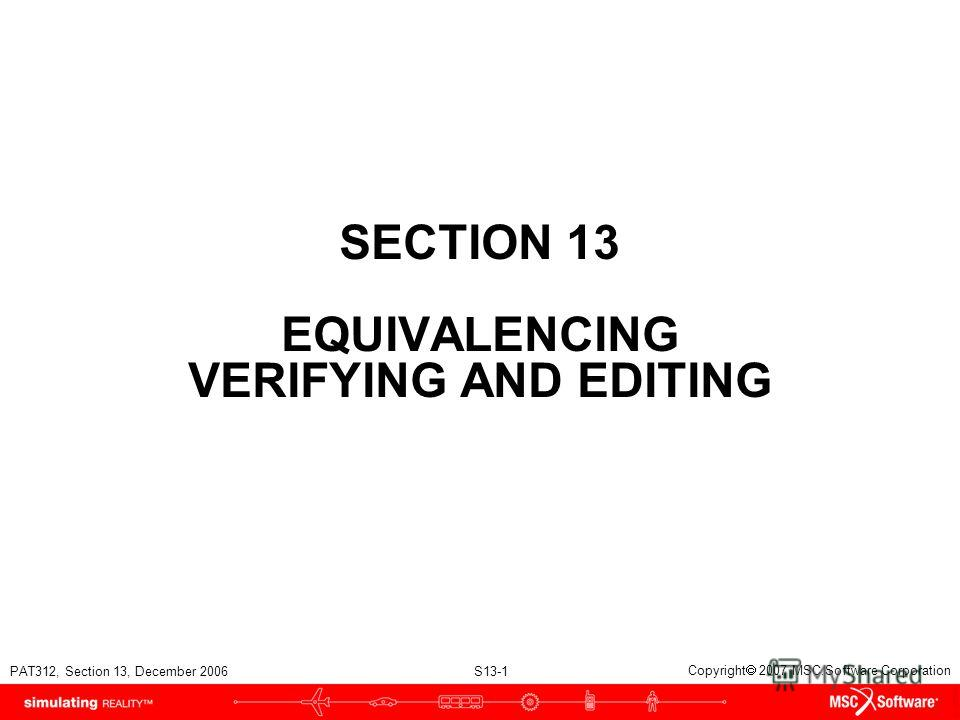 PAT312, Section 13, December 2006 S13-1 Copyright 2007 MSC.Software Corporation SECTION 13 EQUIVALENCING VERIFYING AND EDITING