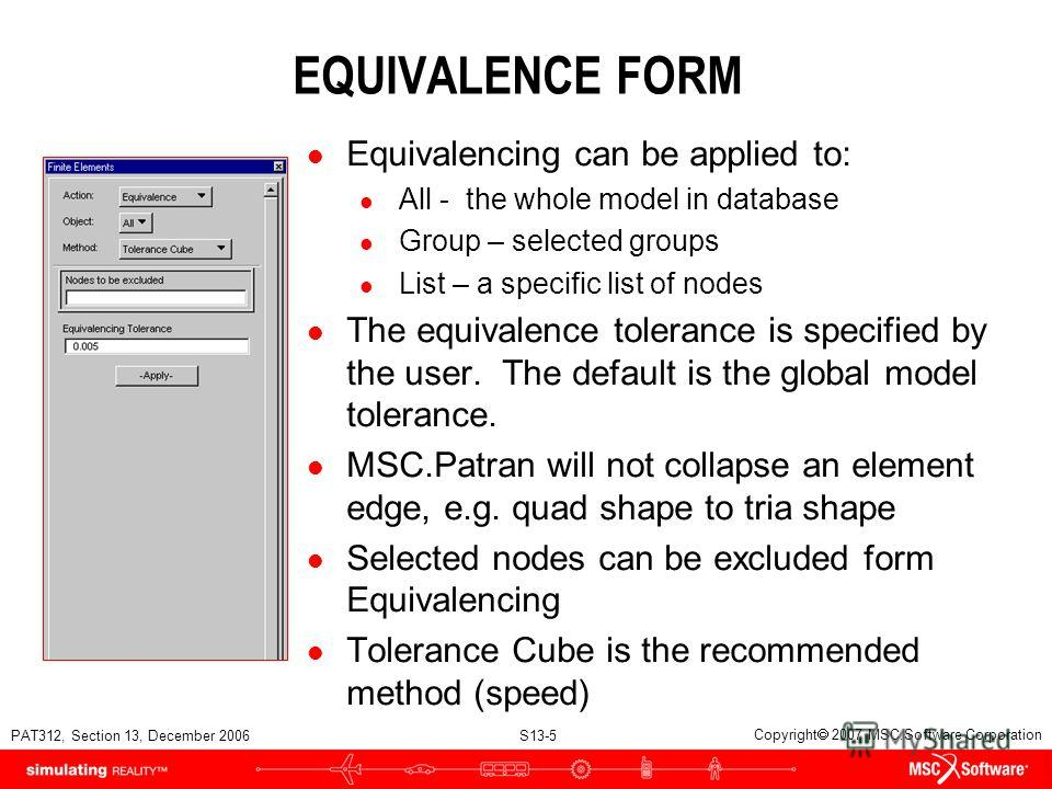 PAT312, Section 13, December 2006 S13-5 Copyright 2007 MSC.Software Corporation EQUIVALENCE FORM l Equivalencing can be applied to: l All - the whole model in database l Group – selected groups l List – a specific list of nodes l The equivalence tole