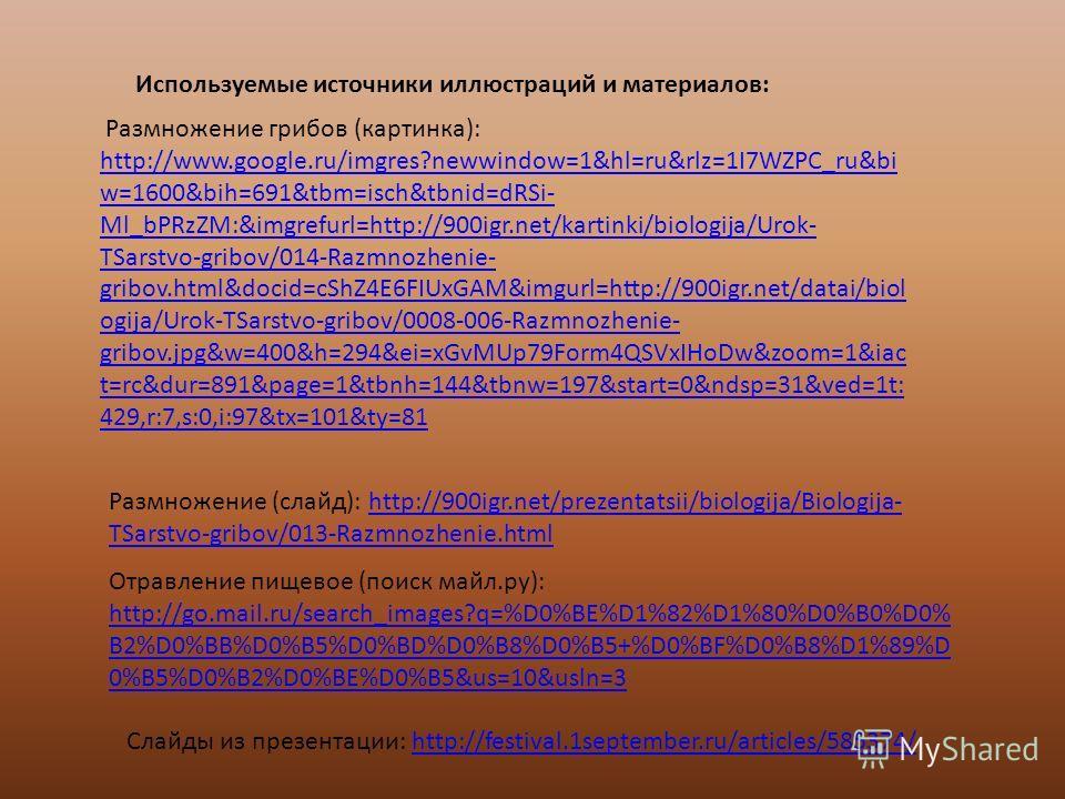 Размножение грибов (картинка): http://www.google.ru/imgres?newwindow=1&hl=ru&rlz=1I7WZPC_ru&bi w=1600&bih=691&tbm=isch&tbnid=dRSi- Ml_bPRzZM:&imgrefurl=http://900igr.net/kartinki/biologija/Urok- TSarstvo-gribov/014-Razmnozhenie- gribov.html&docid=cSh