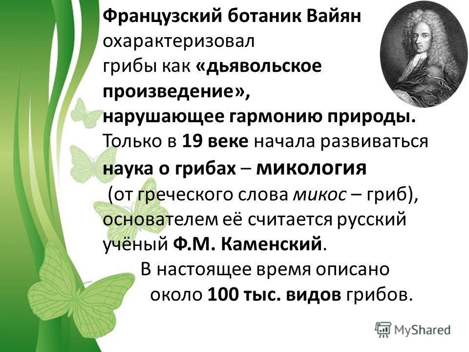 Французский ботаник Вайян охарактеризовал грибы как «дьявольское произведение», нарушающее гармонию природы. Только в 19 веке начала развиваться наука о грибах – микология (от греческого слова микоз – гриб), основателем её считается русский учёный Ф.