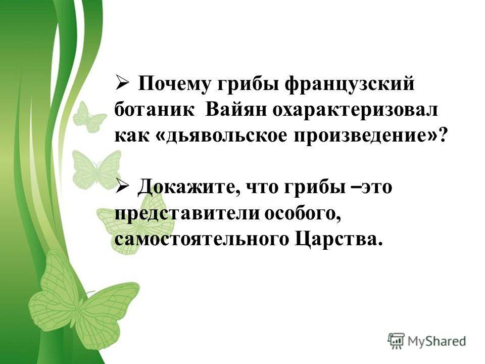 Почему грибы французский ботаник Вайян охарактеризовал как « дьявольское произведение » ? Докажите, что грибы – это представители особого, самостоятельного Царства.
